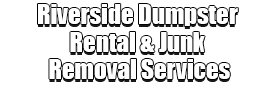Riverside Dumpster Rental & Junk Removal Services Logo-We Offer Residential and Commercial Dumpster Removal Services, Portable Toilet Services, Dumpster Rentals, Bulk Trash, Demolition Removal, Junk Hauling, Rubbish Removal, Waste Containers, Debris Removal, 20 & 30 Yard Container Rentals, and much more!